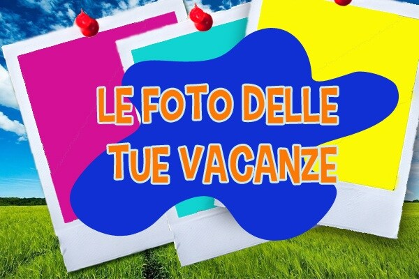 Inviateci le foto delle vostre vacanze!