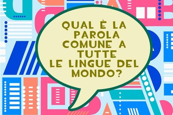 Lo sapevi che | Qual è la parola comune a tutte le lingue del mondo?